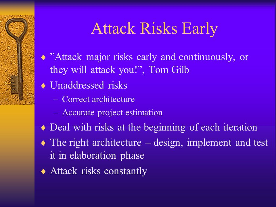 "Attack Risks Early  ""Attack major risks early and continuously, or they will attack you!"", Tom Gilb  Unaddressed risks –Correct architecture –Accura"