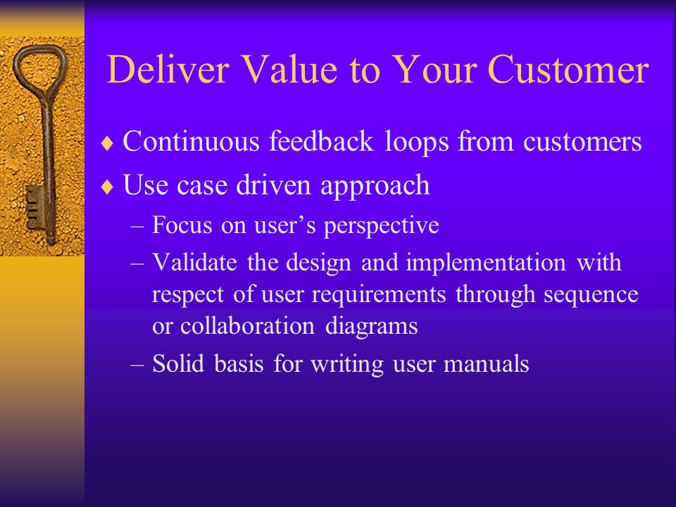 Deliver Value to Your Customer  Continuous feedback loops from customers  Use case driven approach –Focus on user's perspective –Validate the design