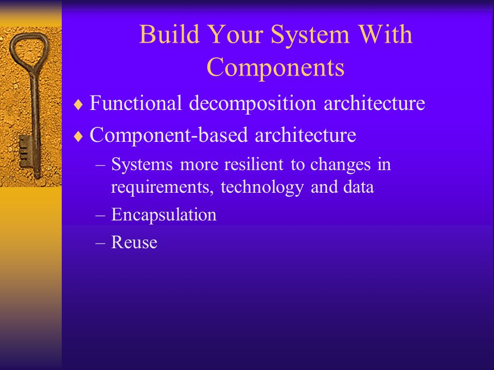 Build Your System With Components  Functional decomposition architecture  Component-based architecture –Systems more resilient to changes in require