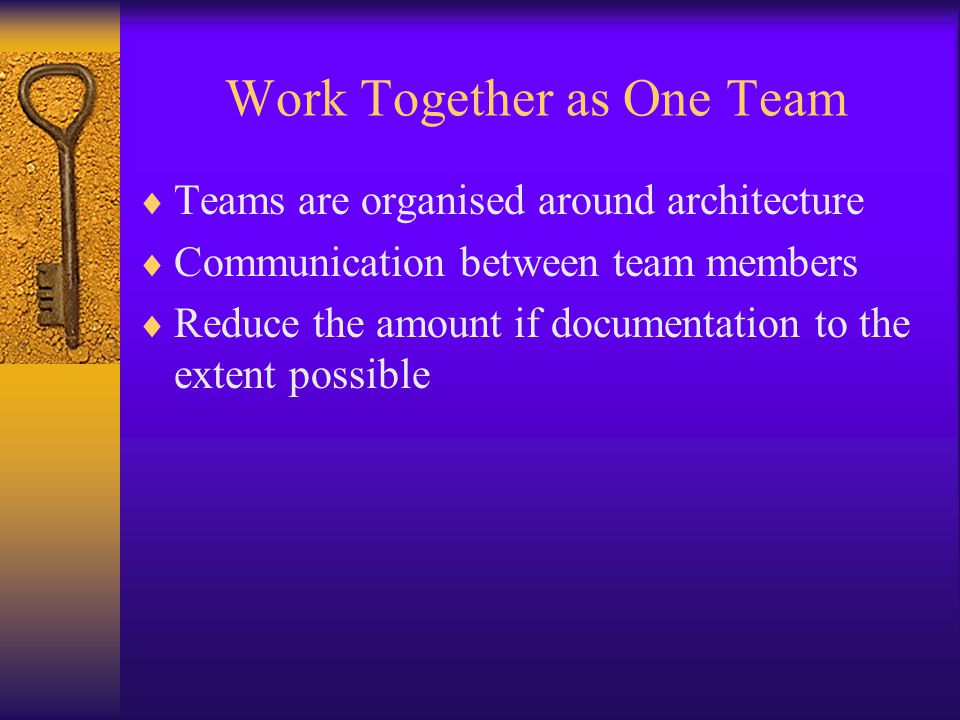 Work Together as One Team  Teams are organised around architecture  Communication between team members  Reduce the amount if documentation to the e