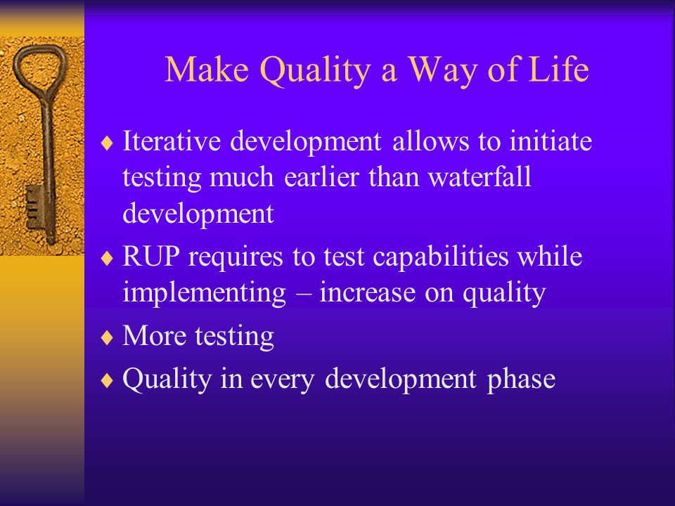 Make Quality a Way of Life  Iterative development allows to initiate testing much earlier than waterfall development  RUP requires to test capabilit