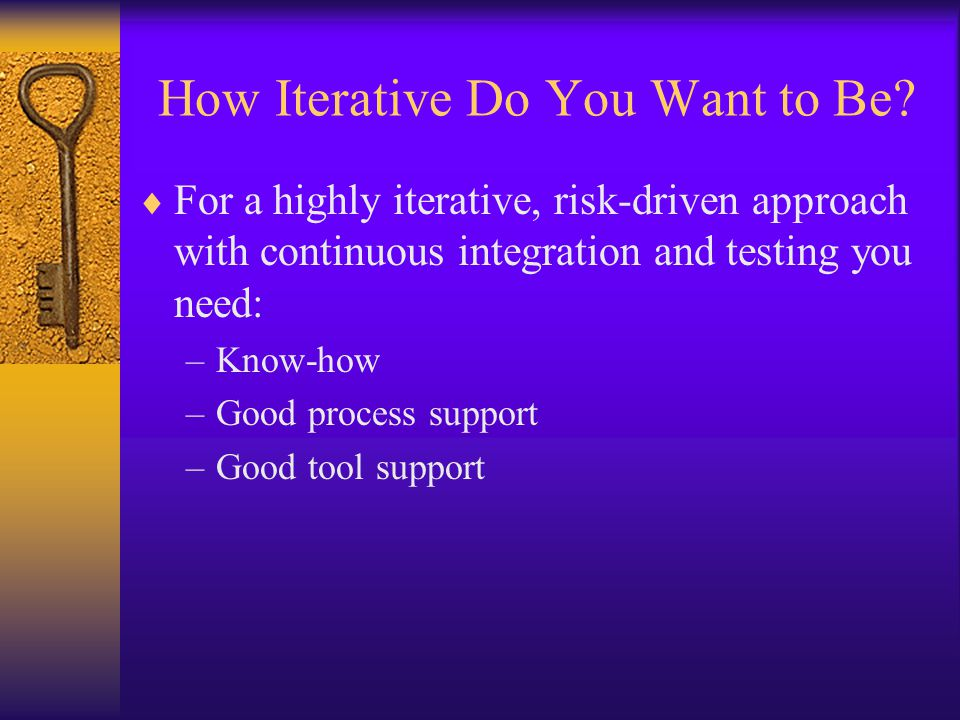How Iterative Do You Want to Be?  For a highly iterative, risk-driven approach with continuous integration and testing you need: –Know-how –Good proc