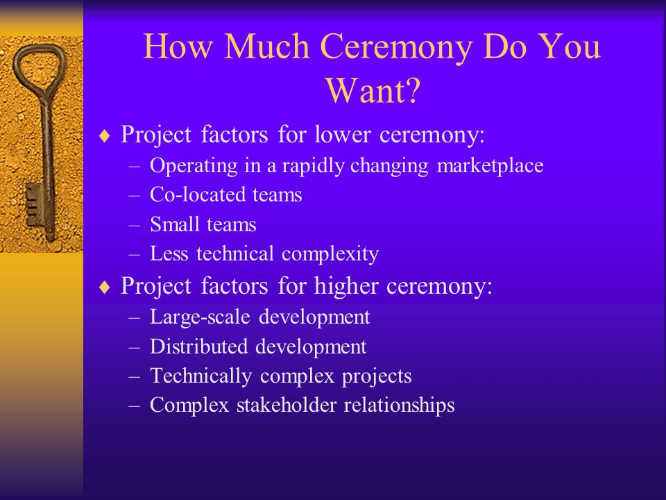 How Much Ceremony Do You Want?  Project factors for lower ceremony: –Operating in a rapidly changing marketplace –Co-located teams –Small teams –Less