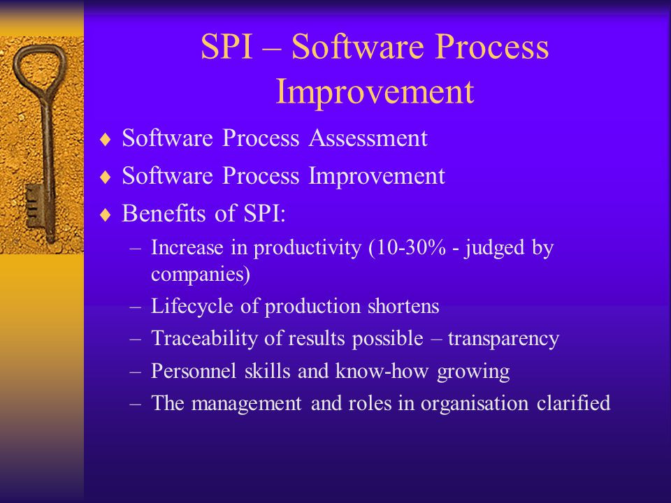 SPI – Software Process Improvement  Software Process Assessment  Software Process Improvement  Benefits of SPI: –Increase in productivity (10-30% -
