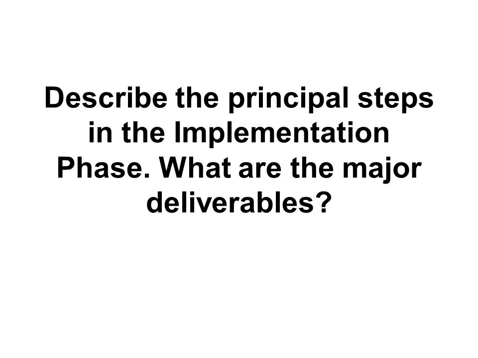 Describe the principal steps in the Implementation Phase. What are the major deliverables?