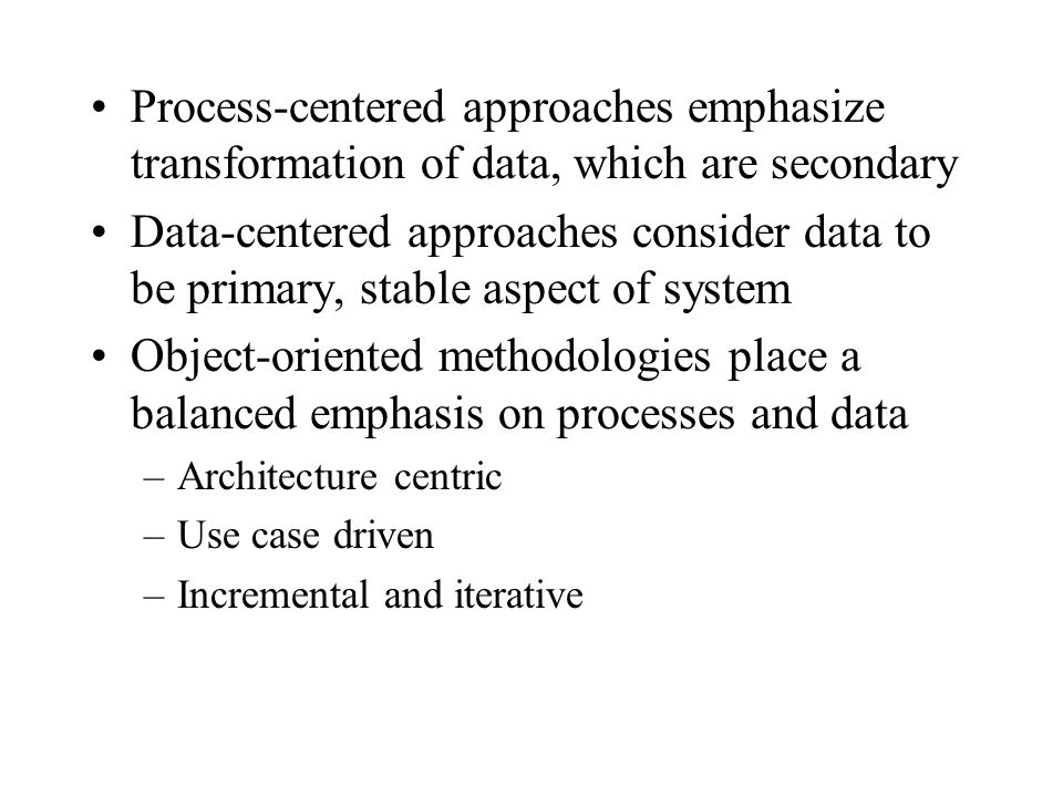 Process-centered approaches emphasize transformation of data, which are secondary Data-centered approaches consider data to be primary, stable aspect