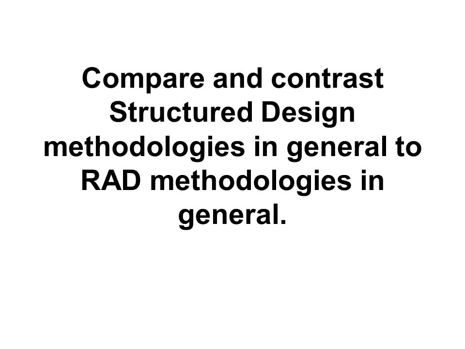 Compare and contrast Structured Design methodologies in general to RAD methodologies in general.