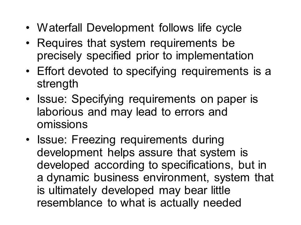 Waterfall Development follows life cycle Requires that system requirements be precisely specified prior to implementation Effort devoted to specifying