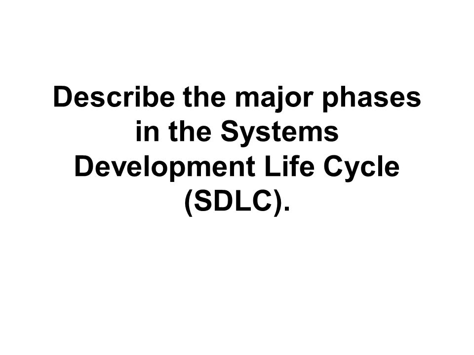 Describe the major phases in the Systems Development Life Cycle (SDLC).