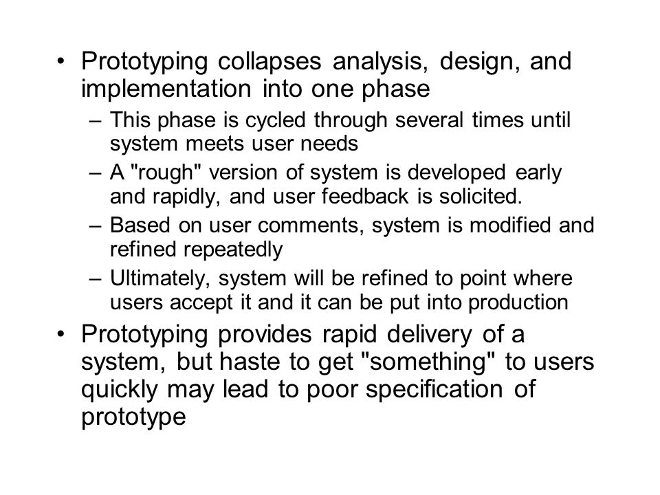 Prototyping collapses analysis, design, and implementation into one phase –This phase is cycled through several times until system meets user needs –A