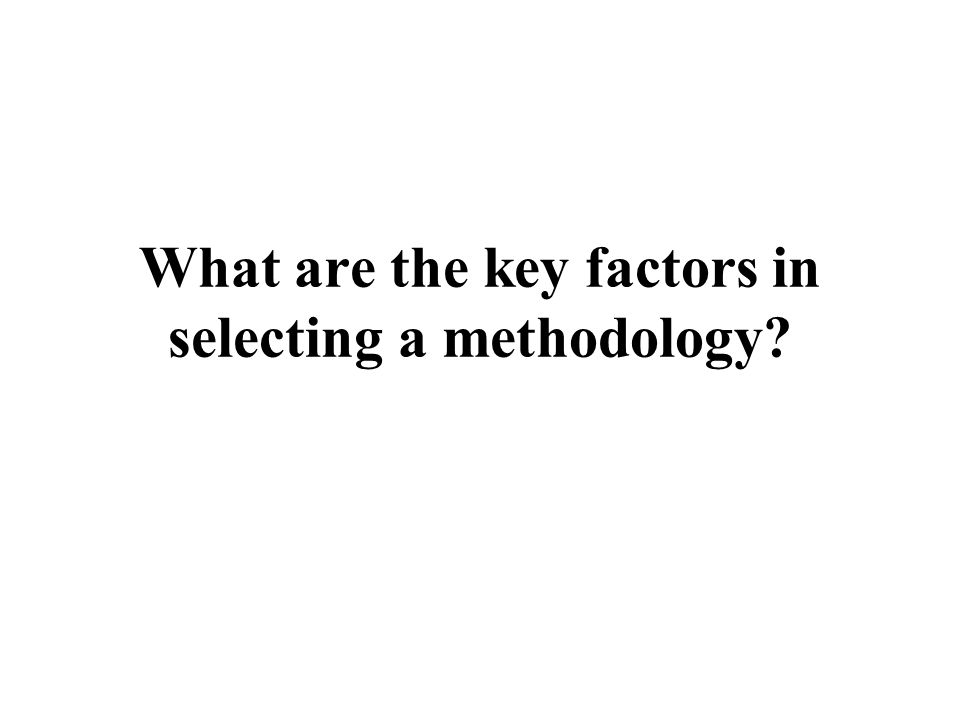What are the key factors in selecting a methodology?