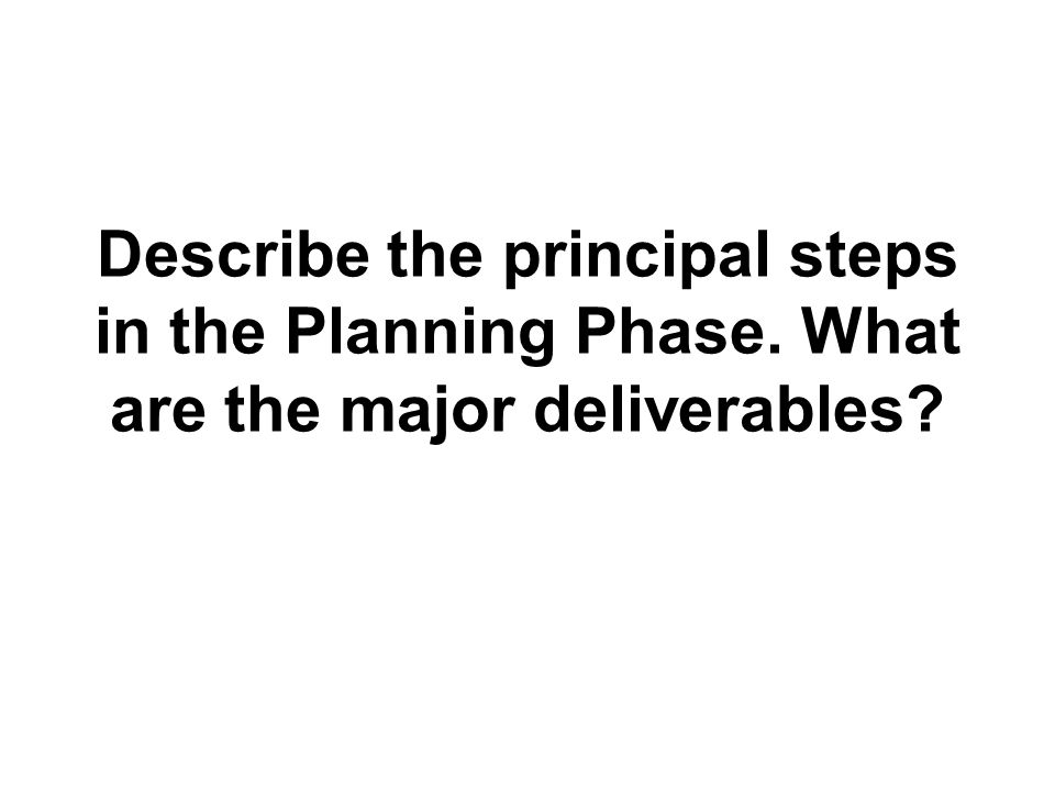 Describe the principal steps in the Planning Phase. What are the major deliverables?