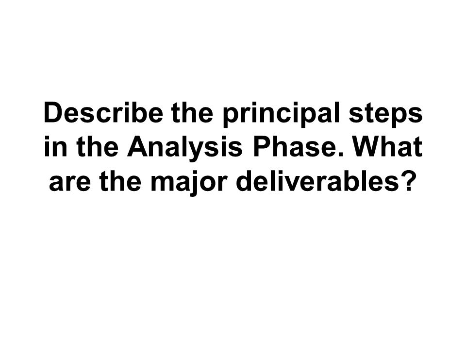 Describe the principal steps in the Analysis Phase. What are the major deliverables?
