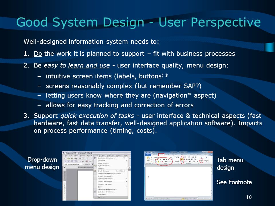 Good System Design - User Perspective Well-designed information system needs to: 1.Do the work it is planned to support – fit with business processes 2.Be easy to learn and use - user interface quality, menu design: –intuitive screen items (labels, buttons ) $ –screens reasonably complex (but remember SAP ) –letting users know where they are (navigation* aspect) –allows for easy tracking and correction of errors 3.Support quick execution of tasks - user interface & technical aspects (fast hardware, fast data transfer, well-designed application software).
