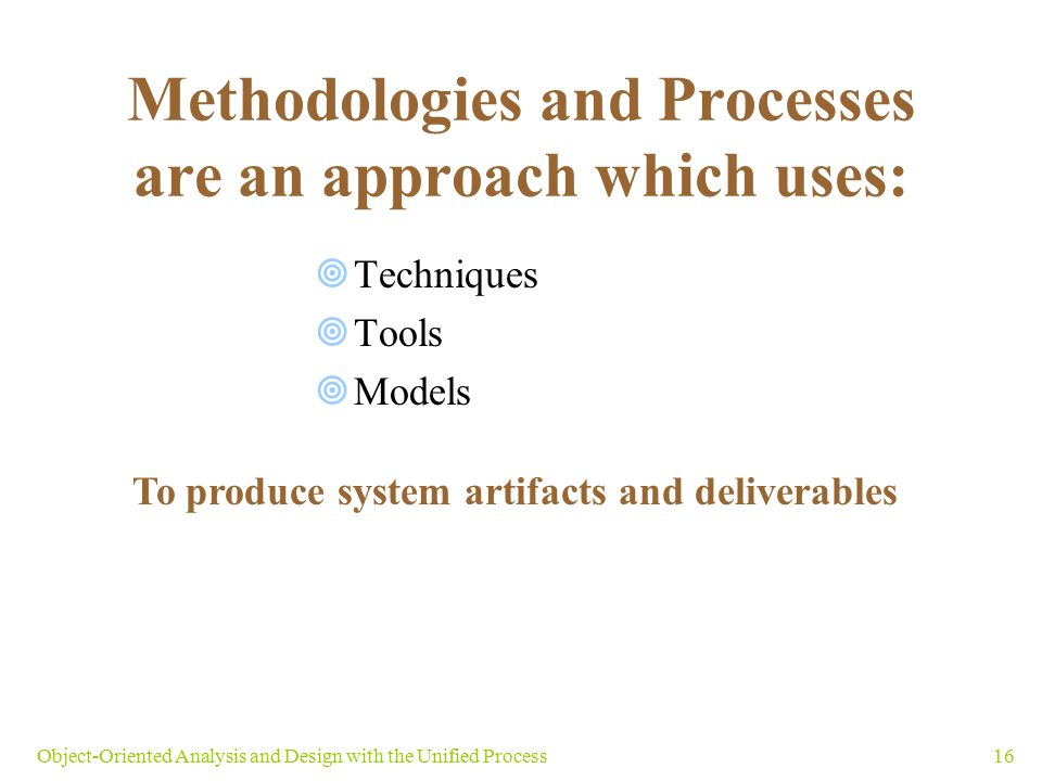 Methodologies and Processes are an approach which uses:  Techniques  Tools  Models 16Object-Oriented Analysis and Design with the Unified Process T