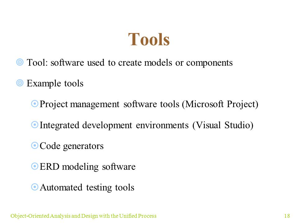 18Object-Oriented Analysis and Design with the Unified Process Tools  Tool: software used to create models or components  Example tools  Project ma