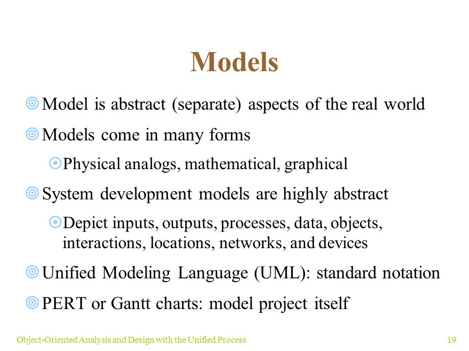 19Object-Oriented Analysis and Design with the Unified Process Models  Model is abstract (separate) aspects of the real world  Models come in many f