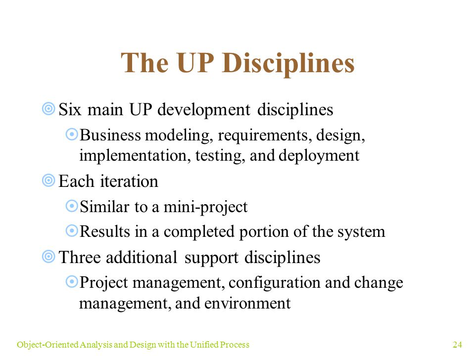 24Object-Oriented Analysis and Design with the Unified Process The UP Disciplines  Six main UP development disciplines  Business modeling, requireme