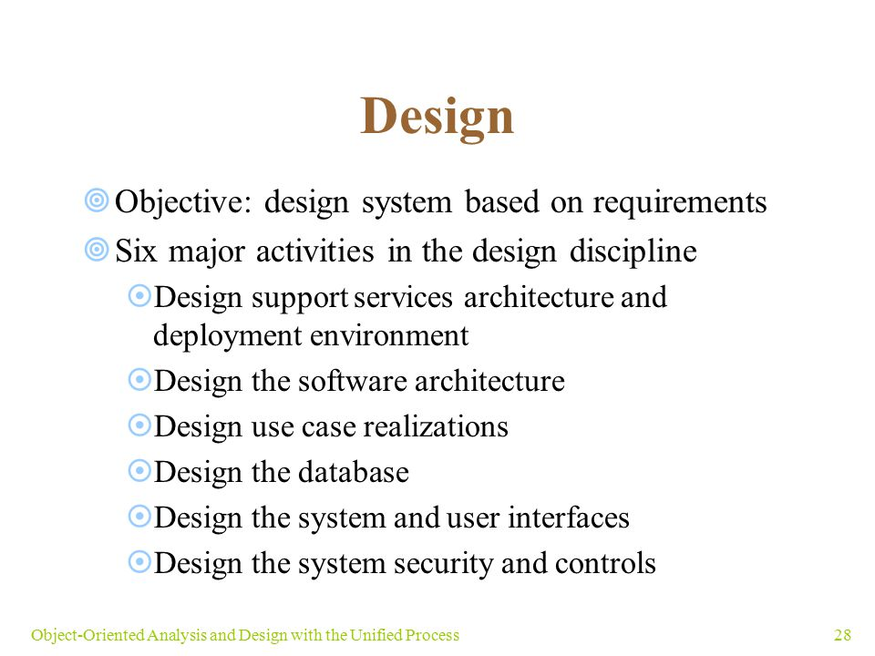 28Object-Oriented Analysis and Design with the Unified Process Design  Objective: design system based on requirements  Six major activities in the d