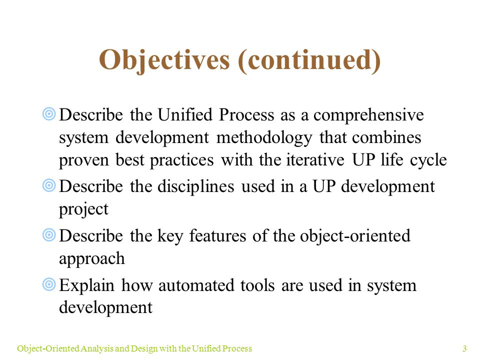 3Object-Oriented Analysis and Design with the Unified Process Objectives (continued)  Describe the Unified Process as a comprehensive system developm