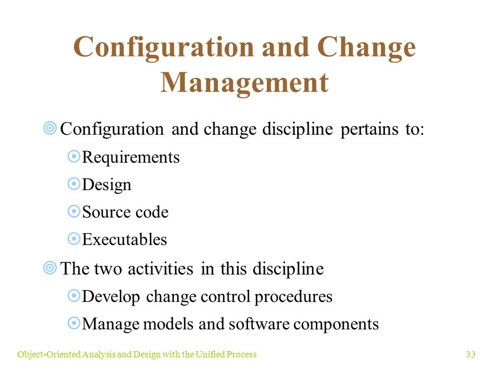 33Object-Oriented Analysis and Design with the Unified Process Configuration and Change Management  Configuration and change discipline pertains to:
