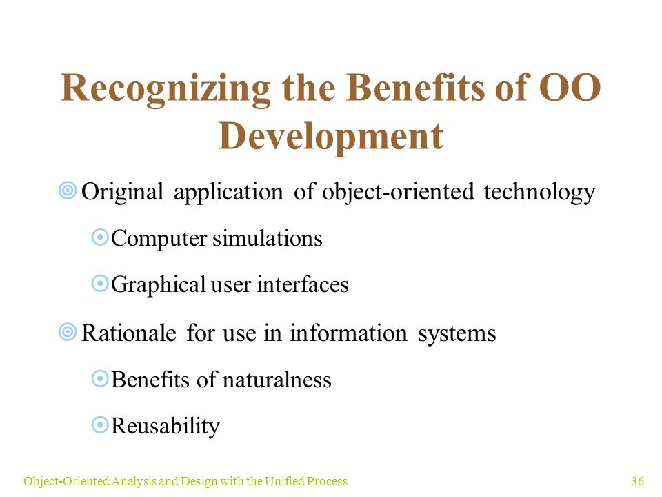 36Object-Oriented Analysis and Design with the Unified Process Recognizing the Benefits of OO Development  Original application of object-oriented te