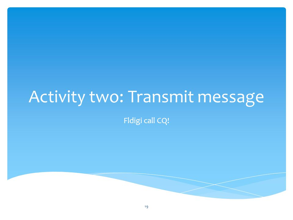 Activity two: Transmit message Fldigi call CQ! 19