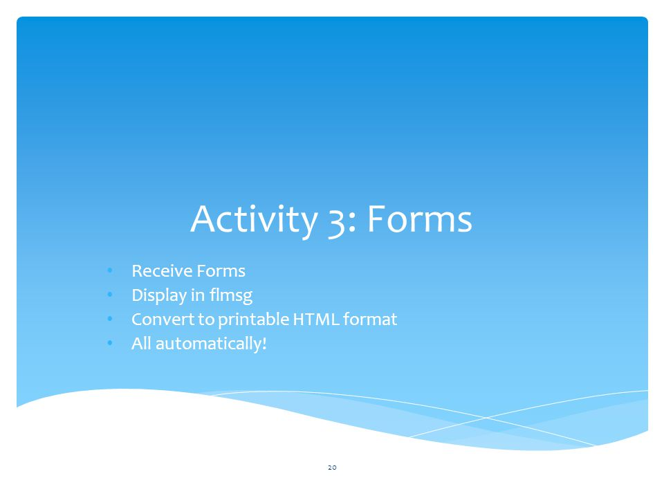 Activity 3: Forms Receive Forms Display in flmsg Convert to printable HTML format All automatically.