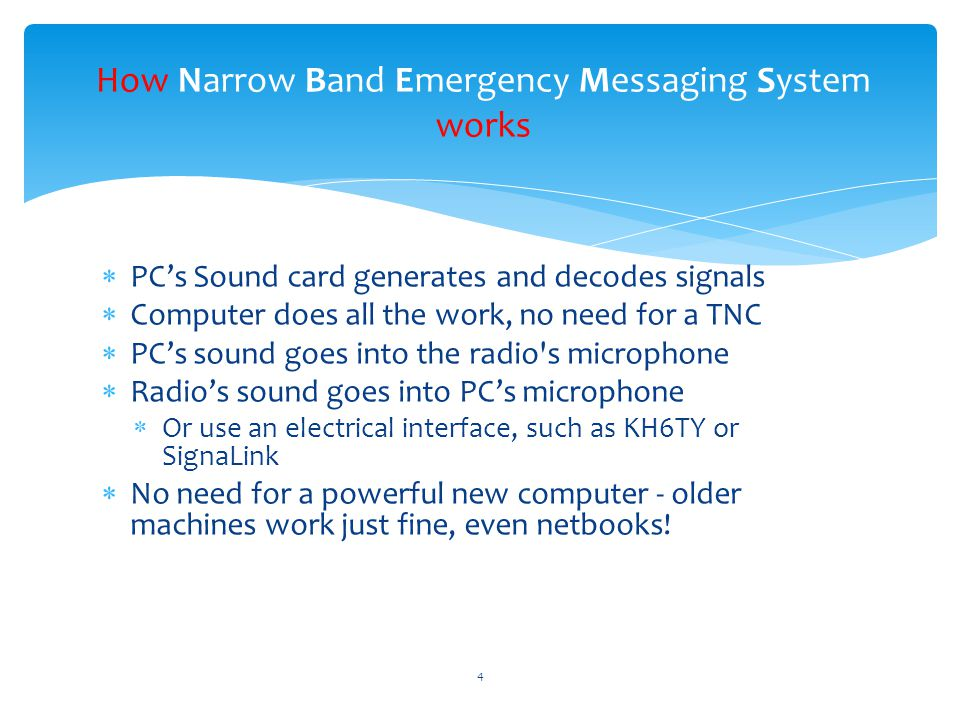  PC's Sound card generates and decodes signals  Computer does all the work, no need for a TNC  PC's sound goes into the radio s microphone  Radio's sound goes into PC's microphone  Or use an electrical interface, such as KH6TY or SignaLink  No need for a powerful new computer - older machines work just fine, even netbooks.