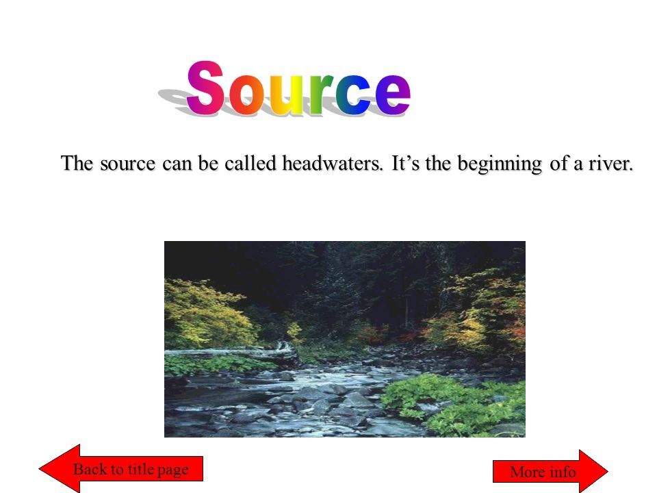 The source can be called headwaters. It's the beginning of a river. Back to title page More info