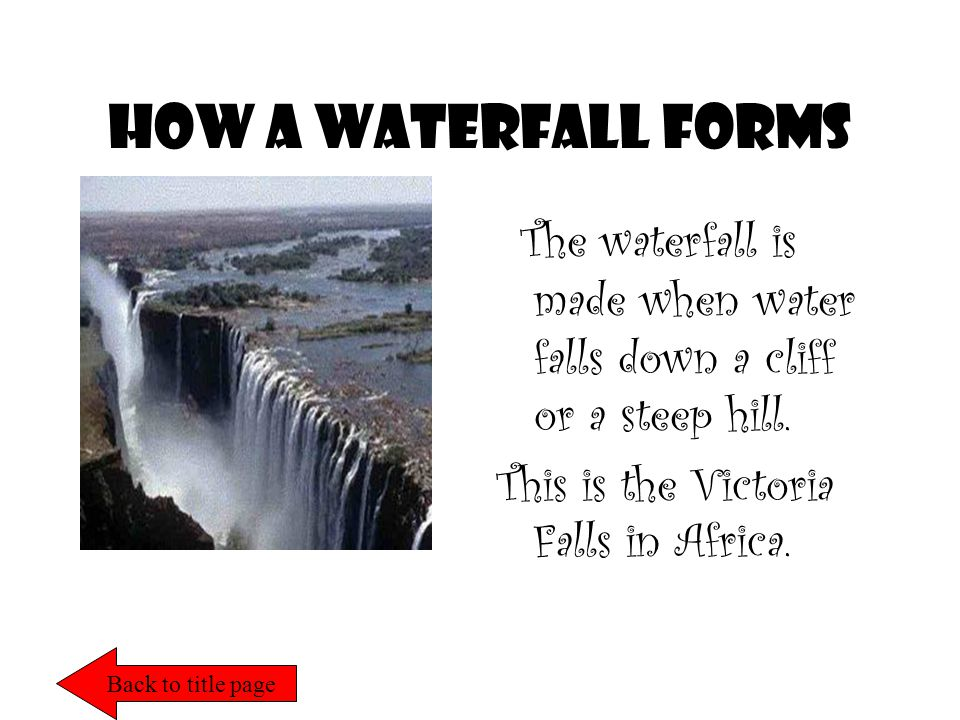How a waterfall forms The waterfall is made when water falls down a cliff or a steep hill.