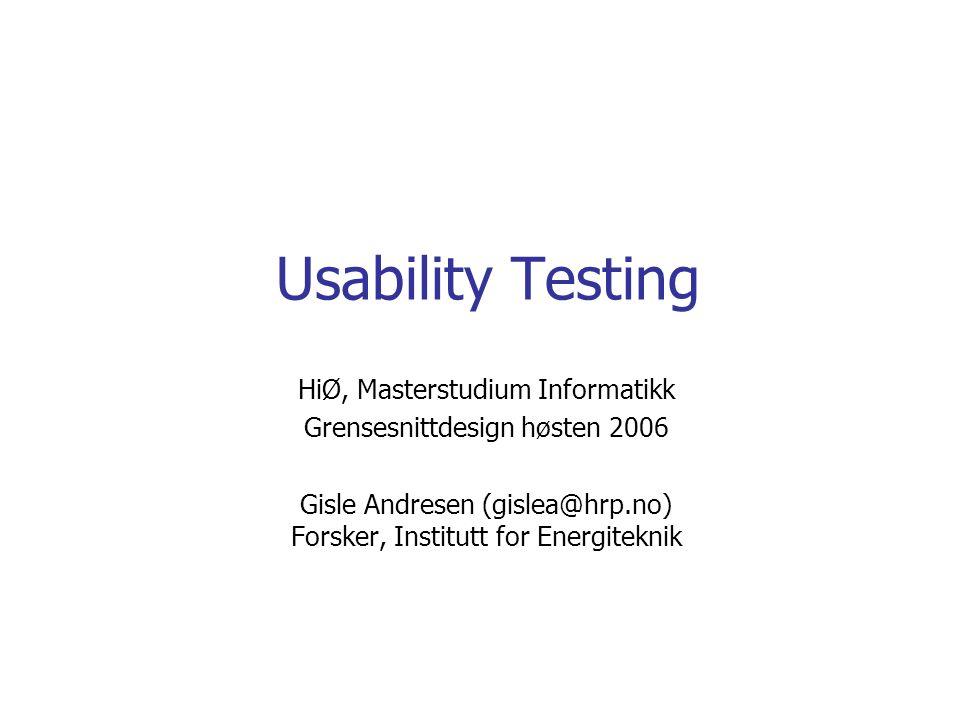 Usability Testing HiØ, Masterstudium Informatikk Grensesnittdesign høsten 2006 Gisle Andresen (gislea@hrp.no) Forsker, Institutt for Energiteknik