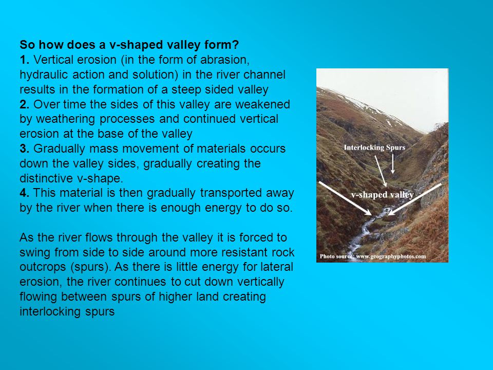 So how does a v-shaped valley form? 1. Vertical erosion (in the form of abrasion, hydraulic action and solution) in the river channel results in the f