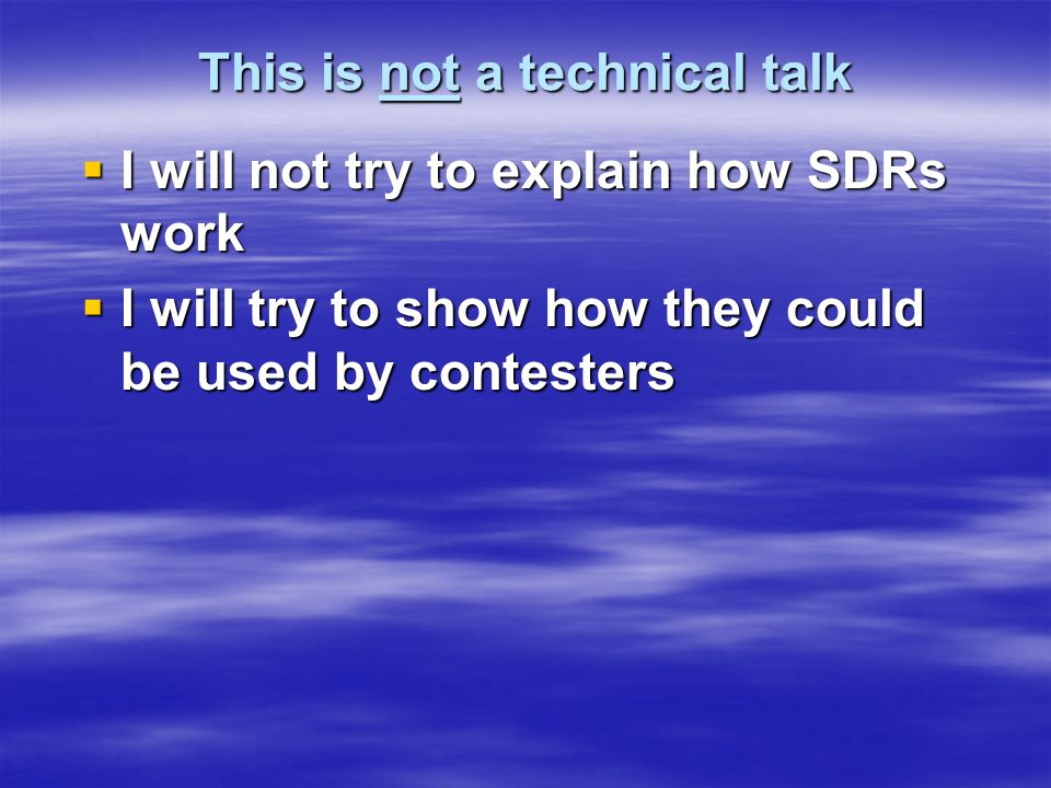 This is not a technical talk  I will not try to explain how SDRs work  I will try to show how they could be used by contesters