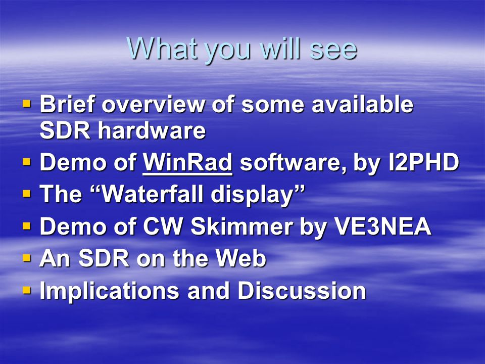 What you will see  Brief overview of some available SDR hardware  Demo of WinRad software, by I2PHD  The Waterfall display  Demo of CW Skimmer by VE3NEA  An SDR on the Web  Implications and Discussion