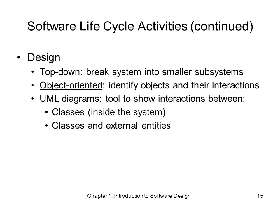 Chapter 1: Introduction to Software Design15 Software Life Cycle Activities (continued) Design Top-down: break system into smaller subsystems Object-oriented: identify objects and their interactions UML diagrams: tool to show interactions between: Classes (inside the system) Classes and external entities