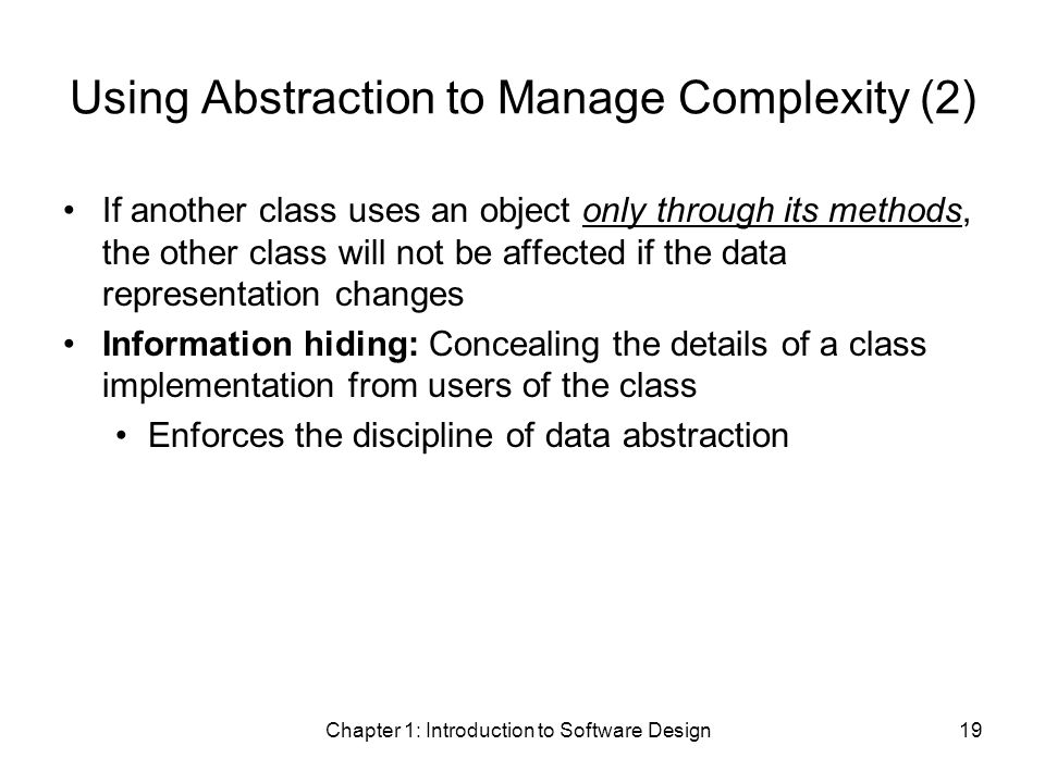Chapter 1: Introduction to Software Design19 Using Abstraction to Manage Complexity (2) If another class uses an object only through its methods, the other class will not be affected if the data representation changes Information hiding: Concealing the details of a class implementation from users of the class Enforces the discipline of data abstraction