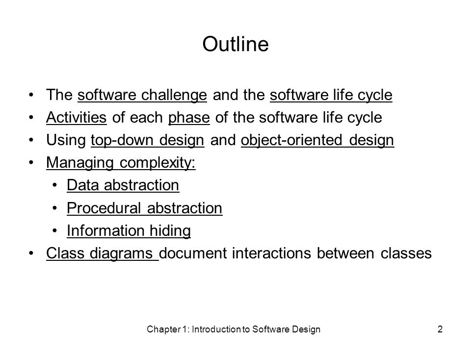 Chapter 1: Introduction to Software Design2 Outline The software challenge and the software life cycle Activities of each phase of the software life cycle Using top-down design and object-oriented design Managing complexity: Data abstraction Procedural abstraction Information hiding Class diagrams document interactions between classes