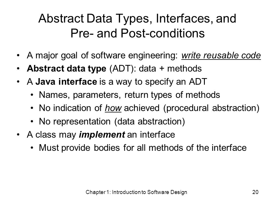 Chapter 1: Introduction to Software Design20 Abstract Data Types, Interfaces, and Pre- and Post-conditions A major goal of software engineering: write reusable code Abstract data type (ADT): data + methods A Java interface is a way to specify an ADT Names, parameters, return types of methods No indication of how achieved (procedural abstraction) No representation (data abstraction) A class may implement an interface Must provide bodies for all methods of the interface