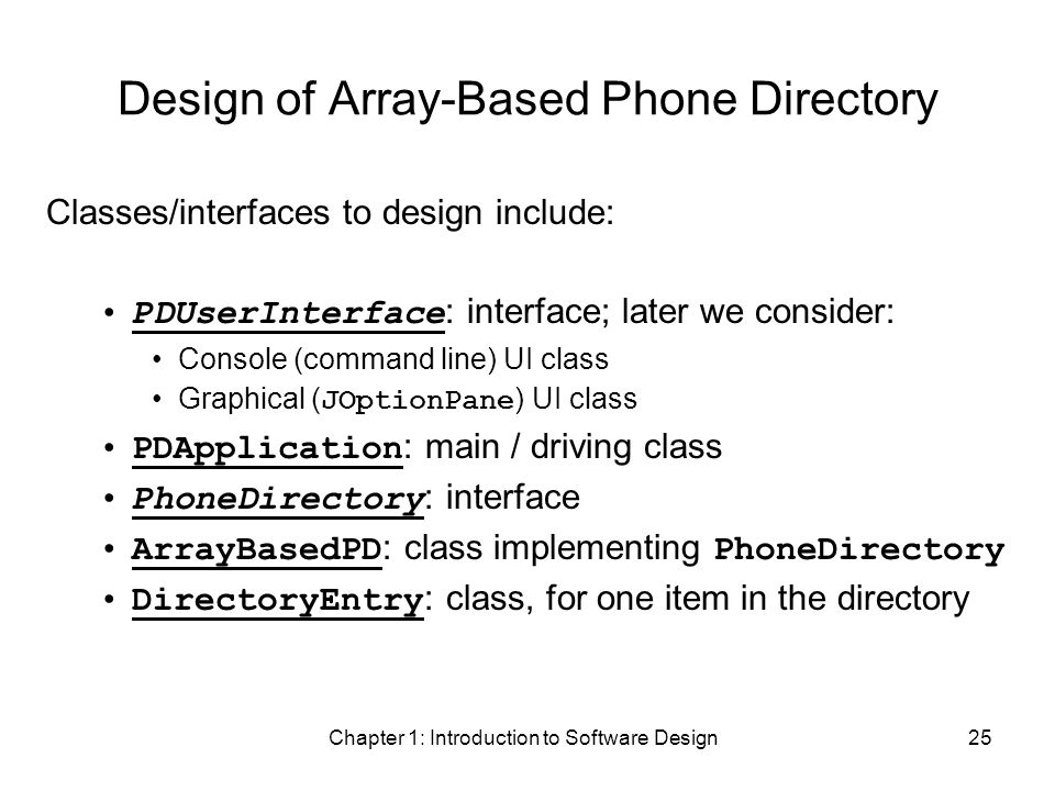 Chapter 1: Introduction to Software Design25 Design of Array-Based Phone Directory Classes/interfaces to design include: PDUserInterface : interface; later we consider: Console (command line) UI class Graphical ( JOptionPane ) UI class PDApplication : main / driving class PhoneDirectory : interface ArrayBasedPD : class implementing PhoneDirectory DirectoryEntry : class, for one item in the directory
