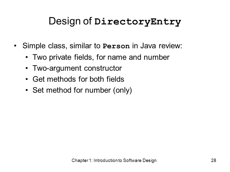Chapter 1: Introduction to Software Design28 Design of DirectoryEntry Simple class, similar to Person in Java review: Two private fields, for name and number Two-argument constructor Get methods for both fields Set method for number (only)