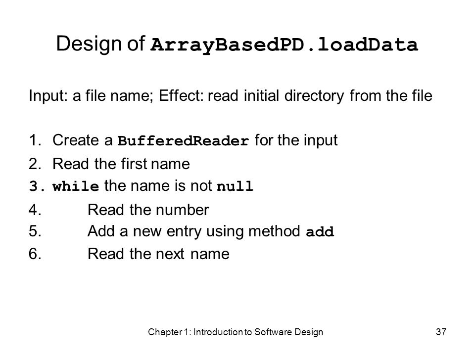 Chapter 1: Introduction to Software Design37 Design of ArrayBasedPD.loadData Input: a file name; Effect: read initial directory from the file 1.Create a BufferedReader for the input 2.Read the first name 3.while the name is not null 4.