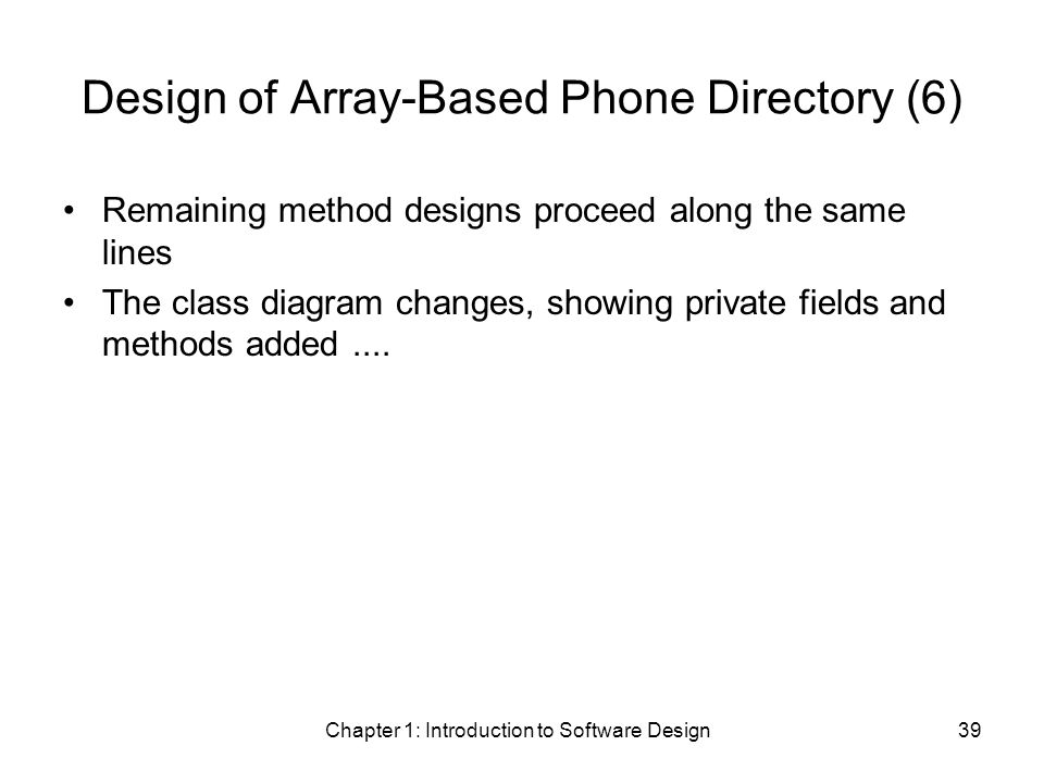 Chapter 1: Introduction to Software Design39 Design of Array-Based Phone Directory (6) Remaining method designs proceed along the same lines The class diagram changes, showing private fields and methods added....
