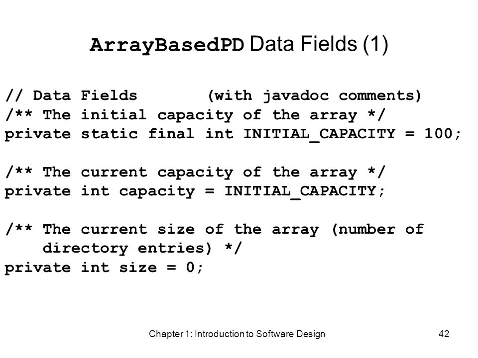 Chapter 1: Introduction to Software Design42 ArrayBasedPD Data Fields (1) // Data Fields (with javadoc comments) /** The initial capacity of the array */ private static final int INITIAL_CAPACITY = 100; /** The current capacity of the array */ private int capacity = INITIAL_CAPACITY; /** The current size of the array (number of directory entries) */ private int size = 0;