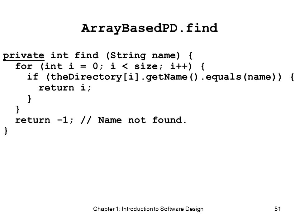 Chapter 1: Introduction to Software Design51 ArrayBasedPD.find private int find (String name) { for (int i = 0; i < size; i++) { if (theDirectory[i].getName().equals(name)) { return i; } return -1; // Name not found.
