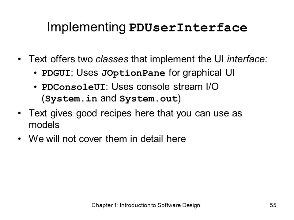 Chapter 1: Introduction to Software Design55 Implementing PDUserInterface Text offers two classes that implement the UI interface: PDGUI : Uses JOptionPane for graphical UI PDConsoleUI : Uses console stream I/O ( System.in and System.out ) Text gives good recipes here that you can use as models We will not cover them in detail here