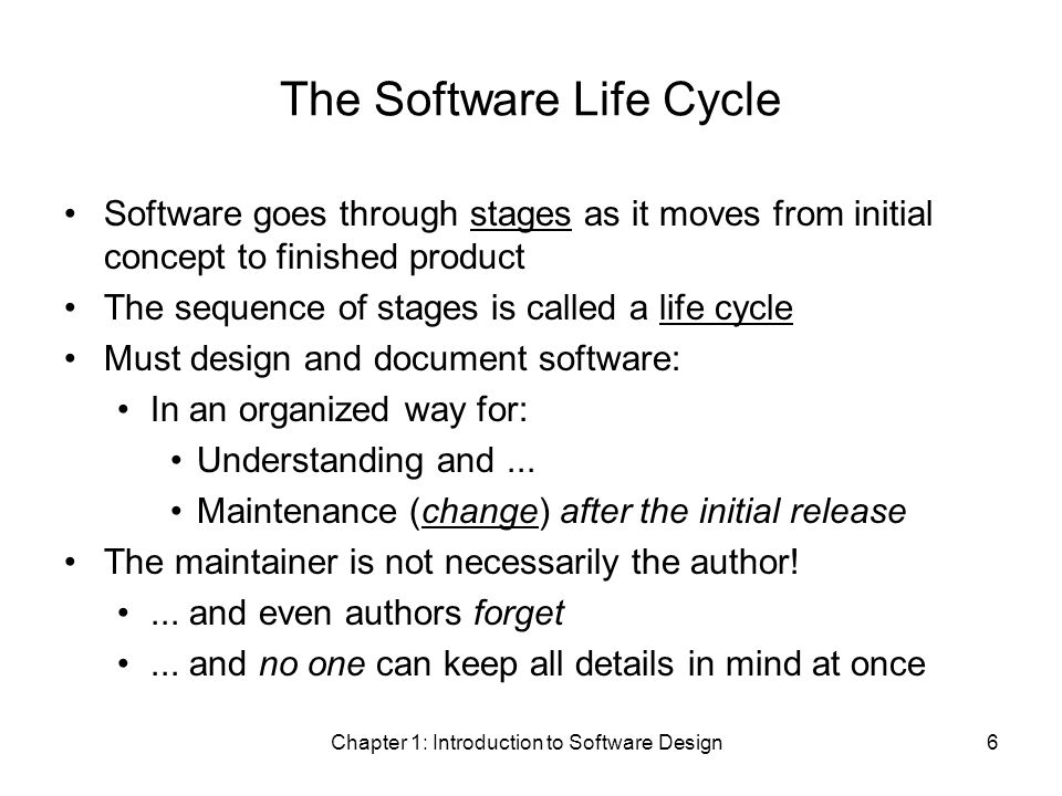 Chapter 1: Introduction to Software Design6 The Software Life Cycle Software goes through stages as it moves from initial concept to finished product The sequence of stages is called a life cycle Must design and document software: In an organized way for: Understanding and...