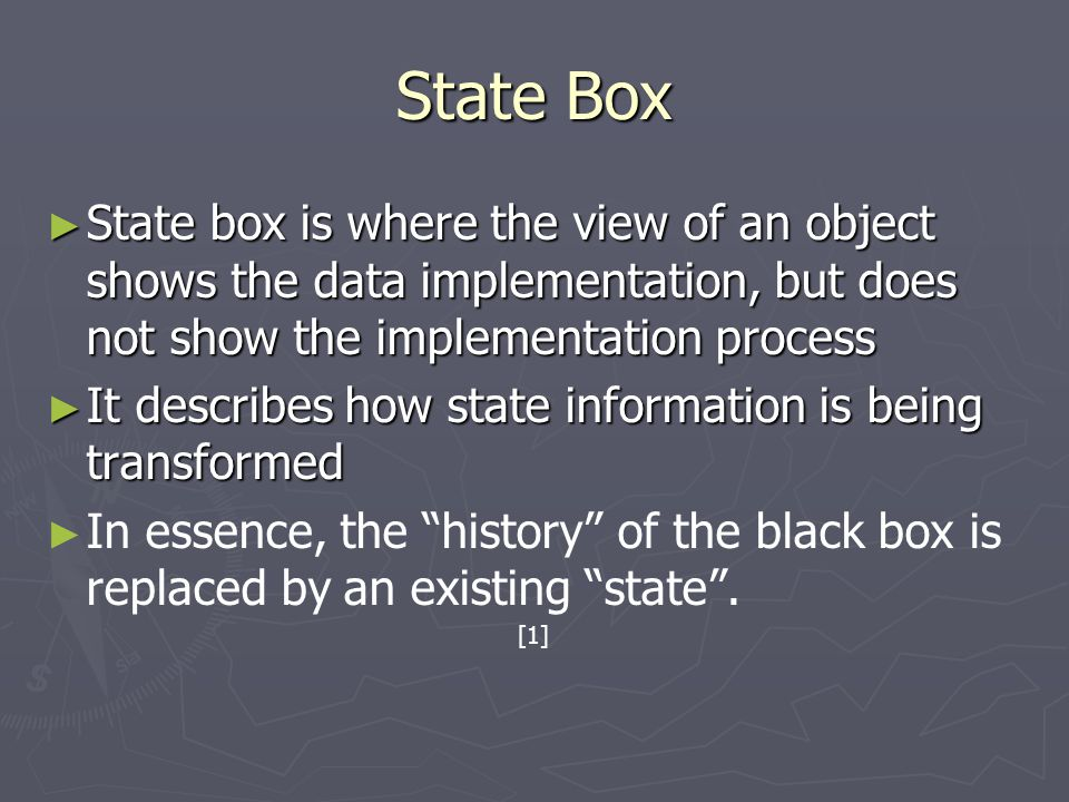 State Box ► State box is where the view of an object shows the data implementation, but does not show the implementation process ► It describes how state information is being transformed ► ► In essence, the history of the black box is replaced by an existing state .