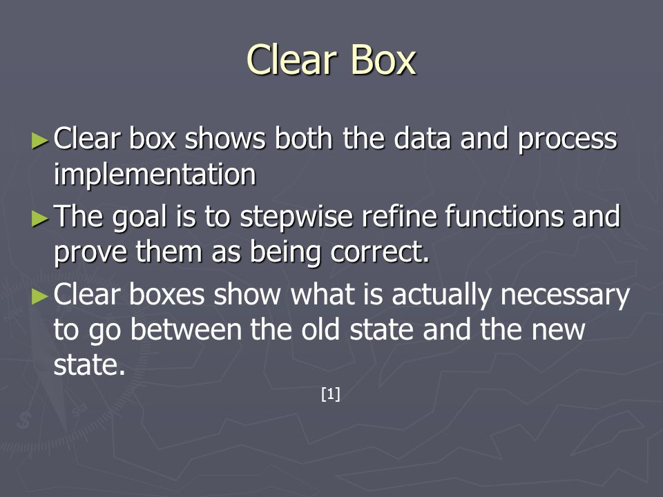 Clear Box ► Clear box shows both the data and process implementation ► The goal is to stepwise refine functions and prove them as being correct. ► ► C