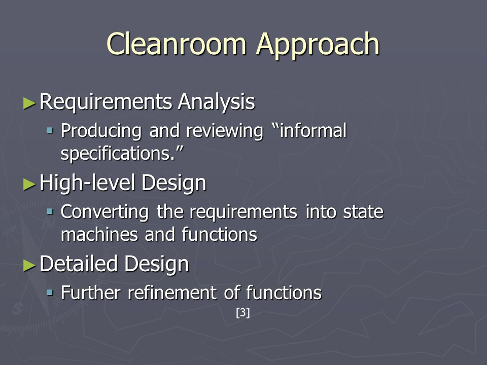Cleanroom Approach ► Requirements Analysis  Producing and reviewing informal specifications. ► High-level Design  Converting the requirements into state machines and functions ► Detailed Design  Further refinement of functions [3]